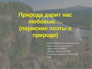 Природа дарит нас любовью…. (пермские поэты о природе) Титова Ирина Константи