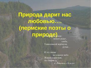 Природа дарит нас любовью…. (пермские поэты о природе) В ней всё, в земле: на