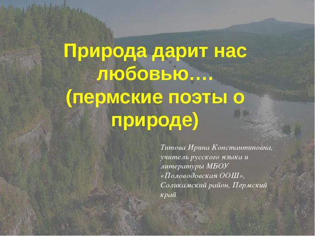 Природа дарит нас любовью…. (пермские поэты о природе) Титова Ирина Константи...