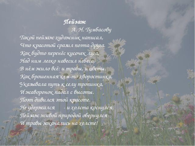 Пейзаж А. Н. Тумбасову Такой пейзаж художник написал, Что красотой сразил по...