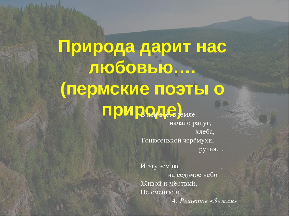 Природа дарит нас любовью…. (пермские поэты о природе) В ней всё, в земле: на...