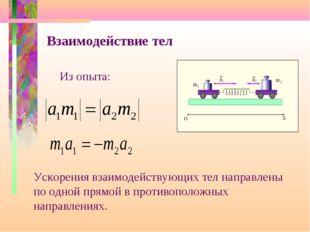 Взаимодействие тел Из опыта: Ускорения взаимодействующих тел направлены по од