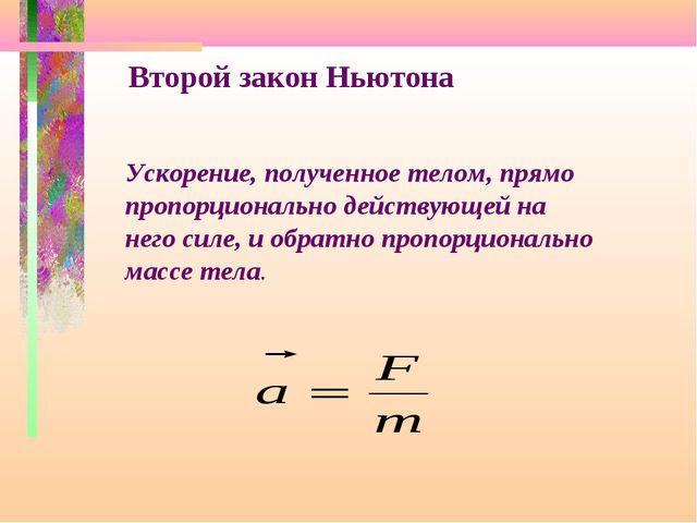 Второй закон Ньютона Ускорение, полученное телом, прямо пропорционально дейст...