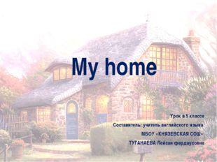 My home Урок в 5 классе Составитель: учитель английского языка  МБОУ «КНЯЗ