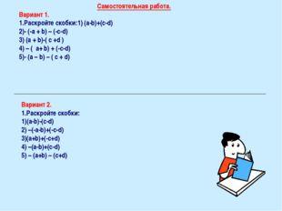 Самостоятельная работа. Вариант 1. Раскройте скобки:1) (a-b)+(c-d) 2)- (-a +