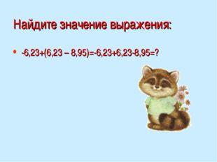Найдите значение выражения: -6,23+(6,23 – 8,95)=-6,23+6,23-8,95=?
