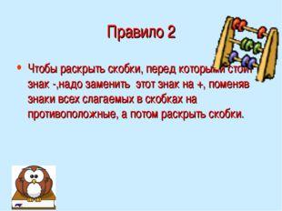 Правило 2 Чтобы раскрыть скобки, перед которыми стоит знак -,надо заменить эт