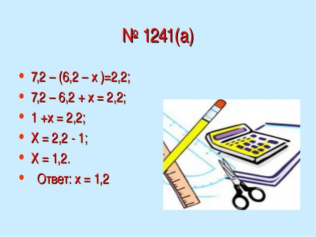 № 1241(а) 7,2 – (6,2 – х )=2,2; 7,2 – 6,2 + х = 2,2; 1 +х = 2,2; Х = 2,2 - 1;...