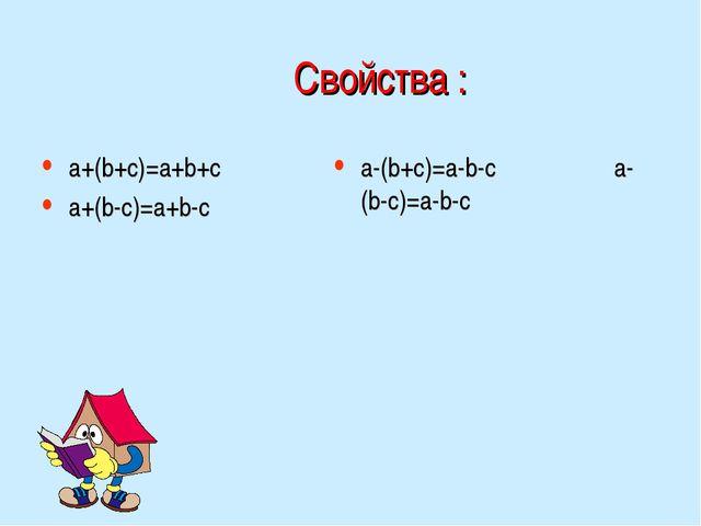 Свойства : a+(b+c)=a+b+c a+(b-c)=a+b-c a-(b+c)=a-b-c a-(b-c)=a-b-c