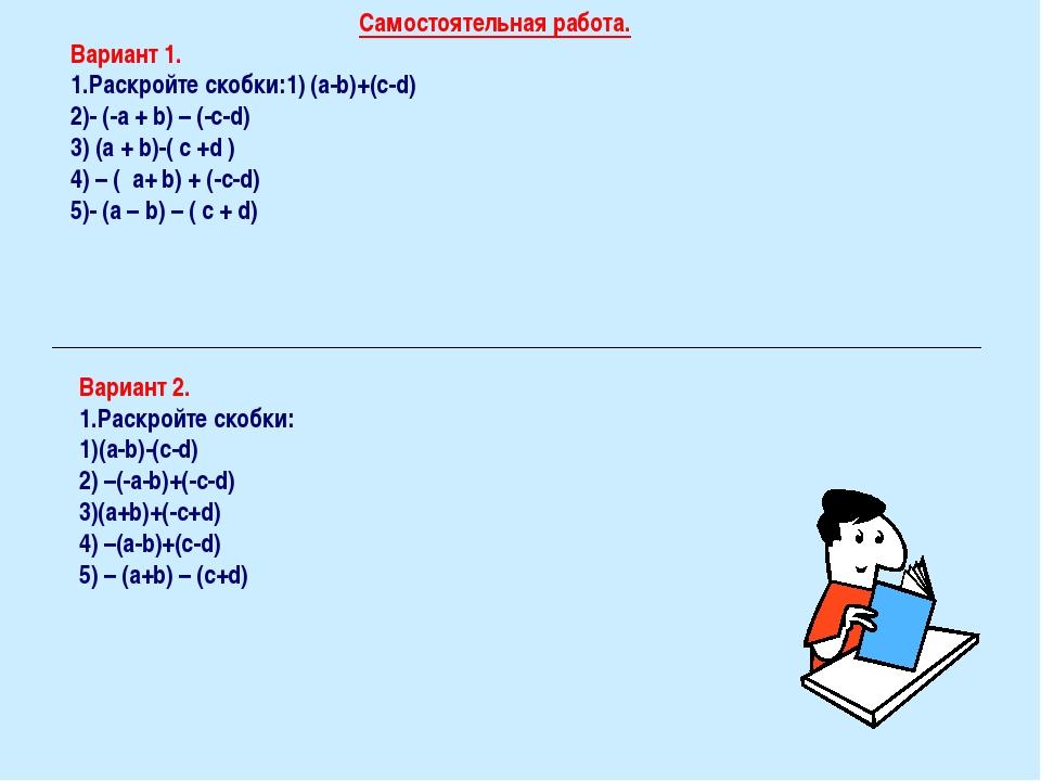 Самостоятельная работа. Вариант 1. Раскройте скобки:1) (a-b)+(c-d) 2)- (-a +...