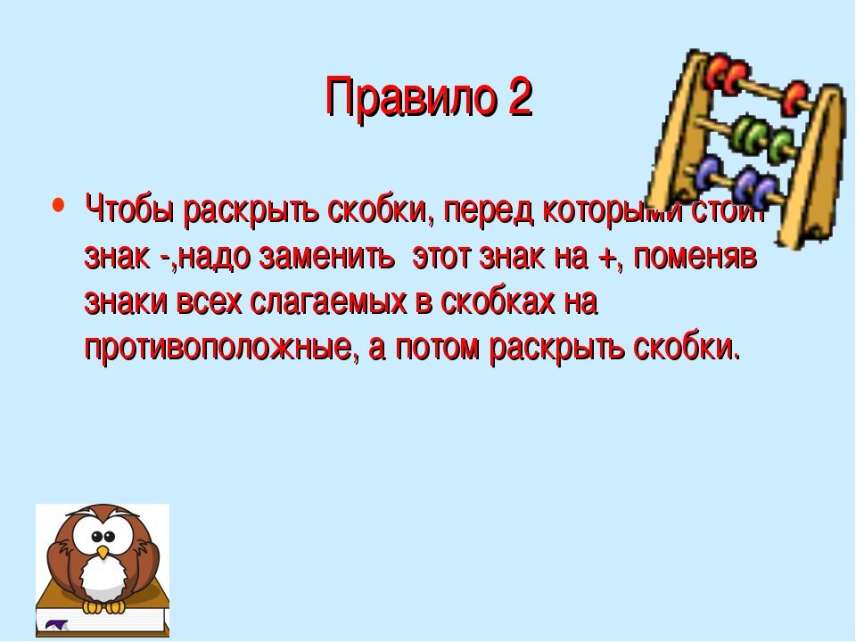 Правило 2 Чтобы раскрыть скобки, перед которыми стоит знак -,надо заменить эт...