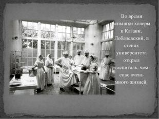 Во время вспышки холеры в Казани, Лобачевский, в стенах университета открыл г