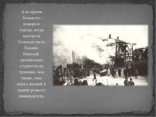 А во время большого пожара в городе, когда выгорела большая часть Казани, Ник