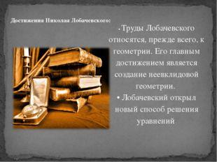 • Труды Лобачевского относятся, прежде всего, к геометрии. Его главным достиж