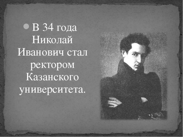 В 34 года Николай Иванович стал ректором Казанского университета.