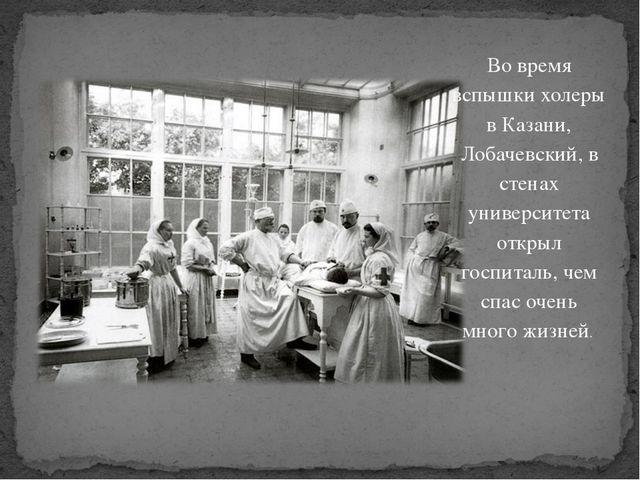 Во время вспышки холеры в Казани, Лобачевский, в стенах университета открыл г...