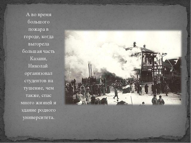 А во время большого пожара в городе, когда выгорела большая часть Казани, Ник...