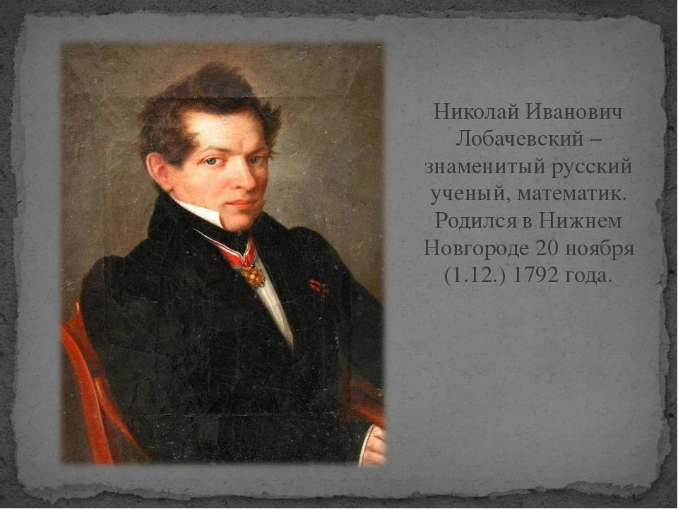 Николай Иванович Лобачевский – знаменитый русский ученый, математик. Родился...