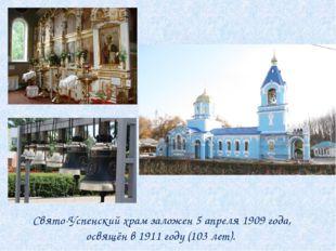 Свято-Успенский храм заложен 5 апреля 1909 года, освящён в 1911 году (103 ле
