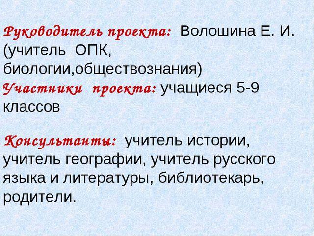 Руководитель проекта: Волошина Е. И. (учитель ОПК, биологии,обществознания)...