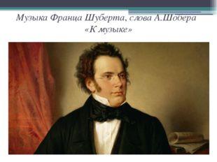 Музыка Франца Шуберта, слова А.Шобера «К музыке»