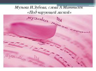 Музыка Н.Зубова, слова А Маттизен «Под чарующей лаской»