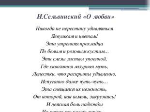 И.Сельвинский «О любви» Никогда не перестану удивляться Девушкам и цветам! Эт