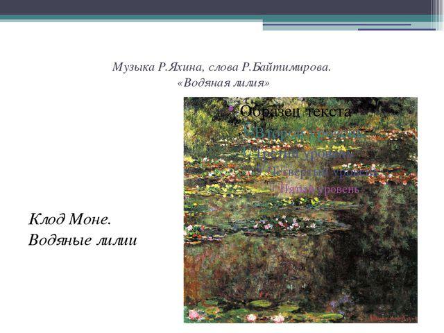 Музыка Р.Яхина, слова Р.Байтимирова. «Водяная лилия» Клод Моне. Водяные лилии