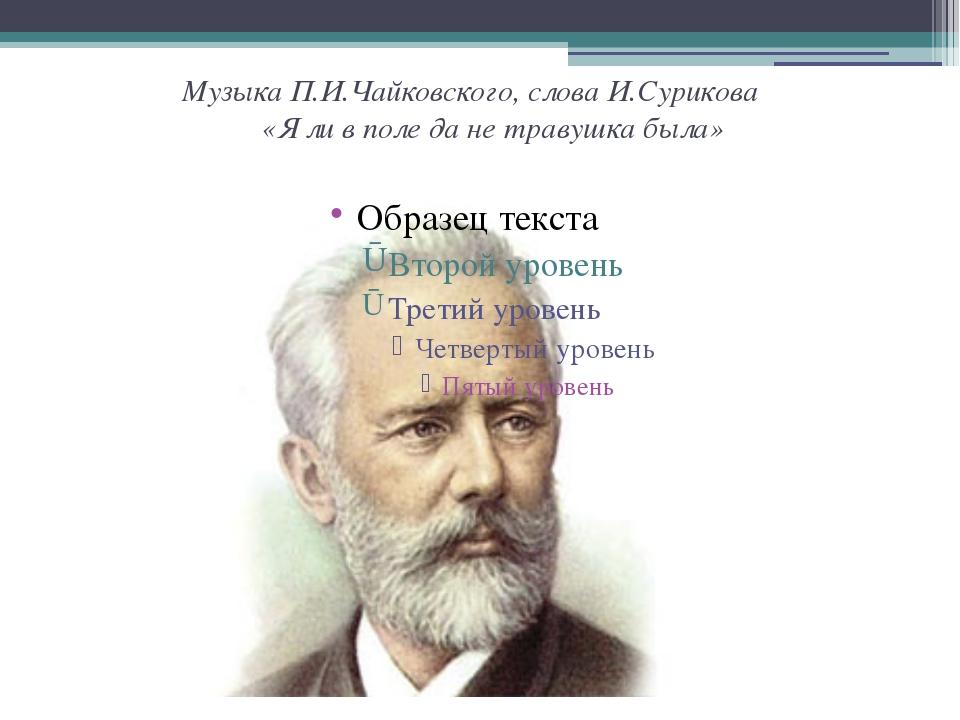 Музыка П.И.Чайковского, слова И.Сурикова «Я ли в поле да не травушка была»