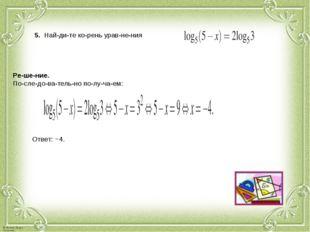 5. Найдите корень уравнения . Решение. Последовательно получае