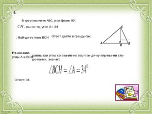 6. В треугольнике АВС, угол С равен 90°, – высота, угол А= 34 . Найди