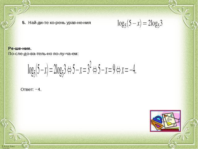 5. Найдите корень уравнения . Решение. Последовательно получае...