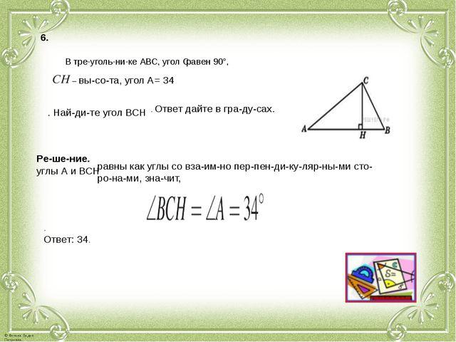 6. В треугольнике АВС, угол С равен 90°, – высота, угол А= 34 . Найди...
