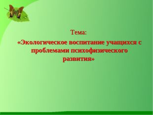 Тема: «Экологическое воспитание учащихся с проблемами психофизического разв