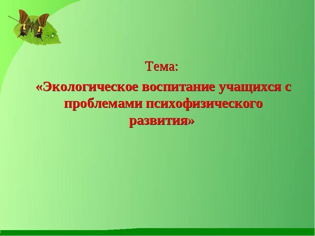 Тема: «Экологическое воспитание учащихся с проблемами психофизического разв...