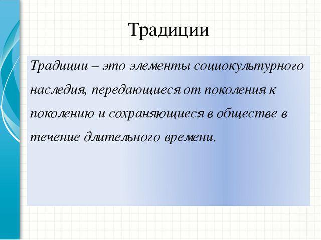 Традиции Традиции – это элементы социокультурного наследия, передающиеся от п...