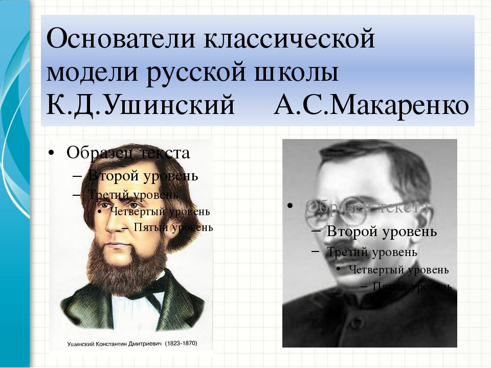 Основатели классической модели русской школы К.Д.Ушинский А.С.Макаренко
