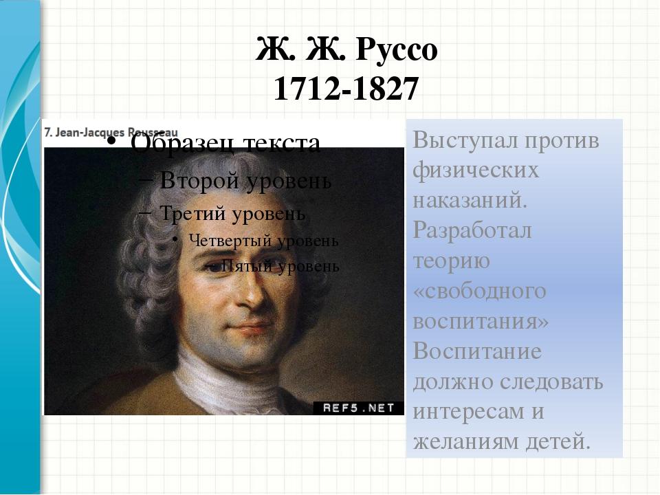 Ж. Ж. Руссо 1712-1827 Выступал против физических наказаний. Разработал теорию...