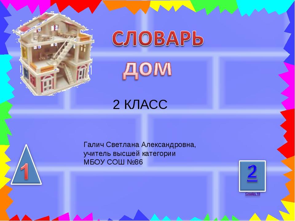2 КЛАСС Галич Светлана Александровна, учитель высшей категории МБОУ СОШ №86