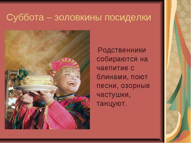 Суббота – золовкины посиделки Родственники собираются на чаепитие с блинами,...