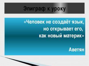 Эпиграф к уроку «Человек не создаёт язык, но открывает его, как новый материк