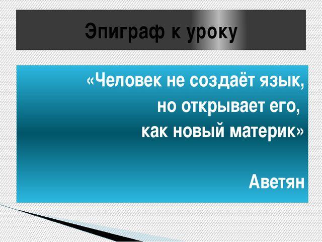 Эпиграф к уроку «Человек не создаёт язык, но открывает его, как новый материк...