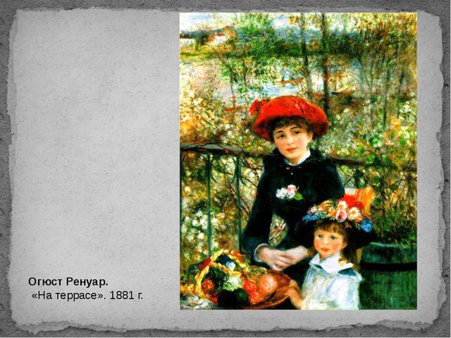 Огюст Ренуар. «На террасе». 1881 г.
