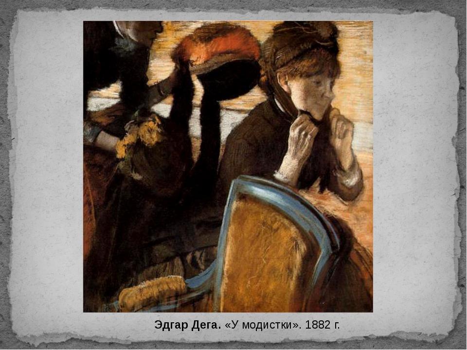 Эдгар Дега. «У модистки». 1882 г.