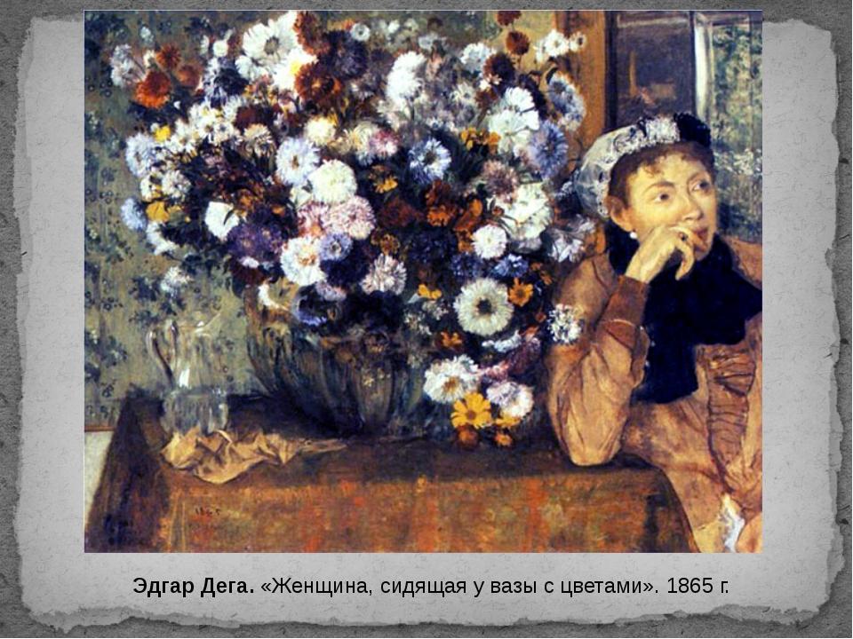 Эдгар Дега. «Женщина, сидящая у вазы с цветами». 1865 г.