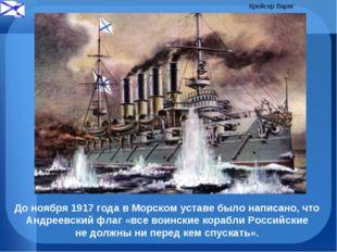 До ноября 1917 года в Морском уставе было написано, что Андреевский флаг «все