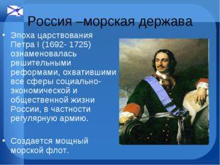 Россия –морская держава Эпоха царствования Петра I (1692- 1725) ознаменовалас
