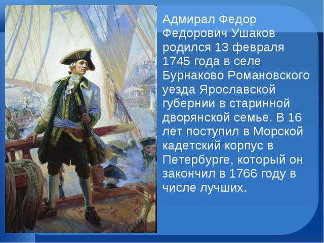 Адмирал Федор Федорович Ушаков родился 13 февраля 1745 года в селе Бурнаково...