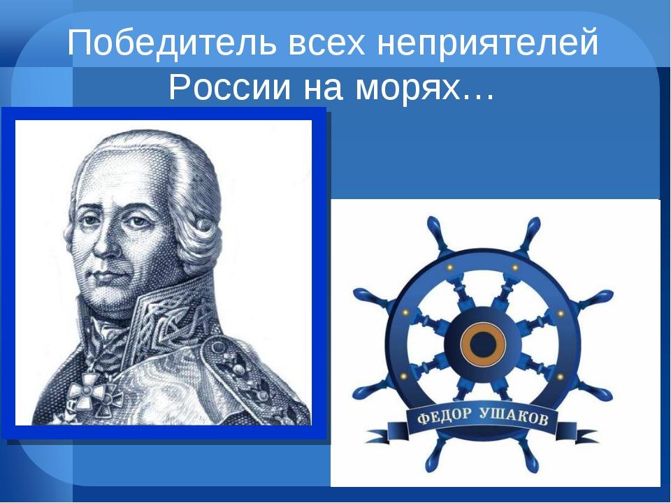 Победитель всех неприятелей России на морях…