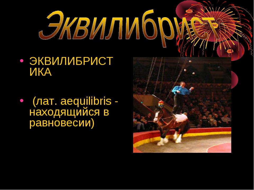 ЭКВИЛИБРИСТИКА (лат. aequilibris - находящийся в равновесии)